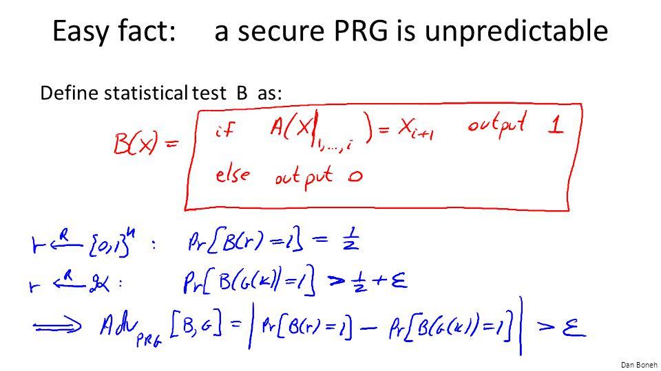 Dan Boneh Easy fact: a secure PRG is unpredictable Define statistical test B as: