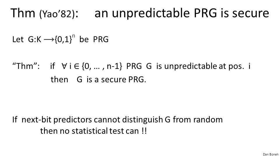 """Dan Boneh Thm (Yao'82) : an unpredictable PRG is secure Let G:K {0,1} n be PRG """"Thm"""": if ∀ i ∈ {0, …, n-1} PRG G is unpredictable at pos. i then G is"""