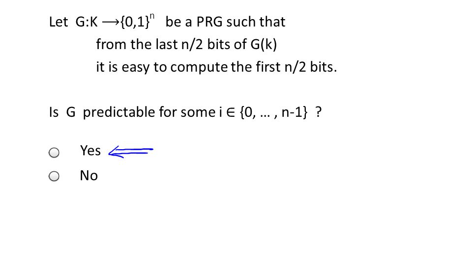 Template vertLeftWhite2 Let G:K {0,1} n be a PRG such that from the last n/2 bits of G(k) it is easy to compute the first n/2 bits. Is G predictable f