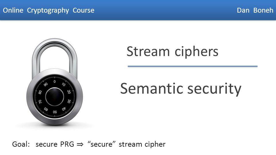 "Dan Boneh Stream ciphers Semantic security Online Cryptography Course Dan Boneh Goal: secure PRG ⇒ ""secure"" stream cipher"