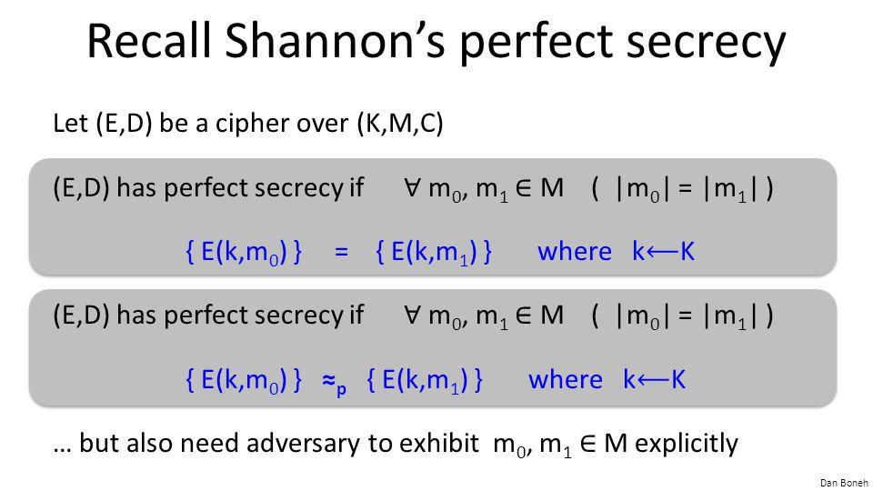 Dan Boneh Recall Shannon's perfect secrecy Let (E,D) be a cipher over (K,M,C) (E,D) has perfect secrecy if ∀ m 0, m 1 ∈ M ( |m 0 | = |m 1 | ) { E(k,m