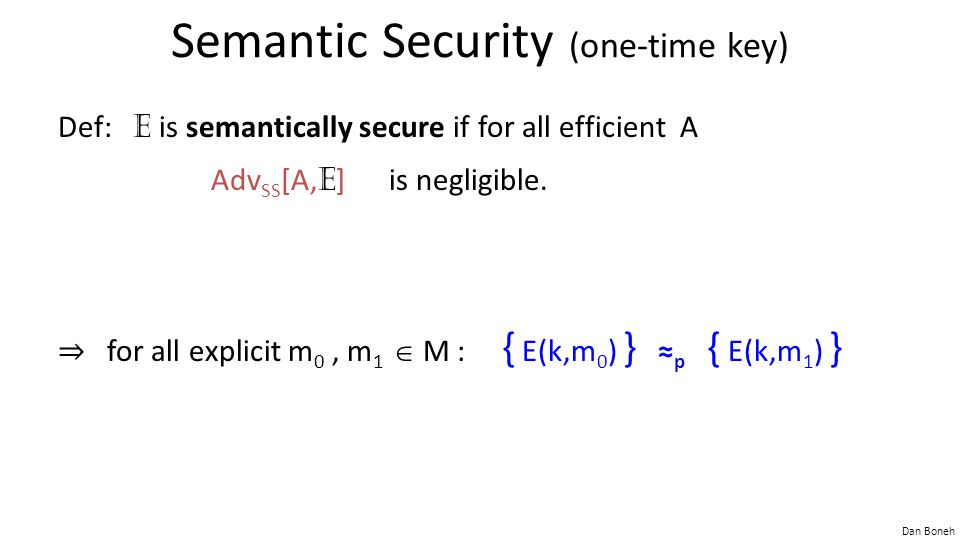 Dan Boneh Semantic Security (one-time key) Def: E is semantically secure if for all efficient A Adv SS [A, E ] is negligible. ⇒ for all explicit m 0,