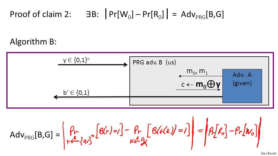 Dan Boneh Proof of claim 2: ∃ B: | Pr[W 0 ] – Pr[R 0 ] | = Adv PRG [B,G] Algorithm B: Adv PRG [B,G] = PRG adv. B (us) Adv. A (given) c  m 0 ⊕ y y ∈ {