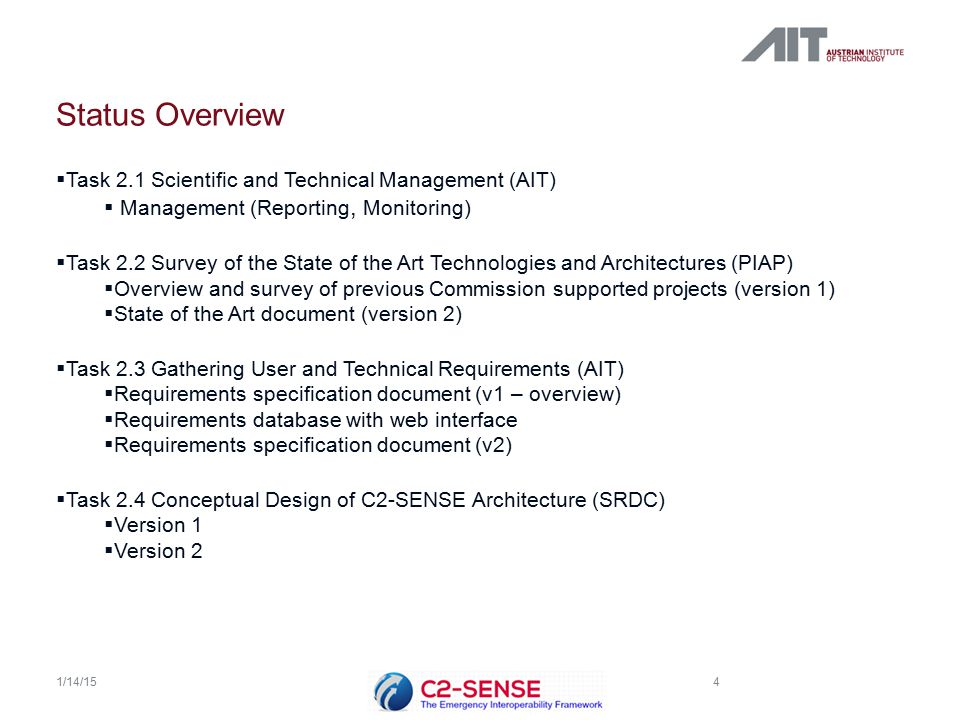 Status Overview  Task 2.1 Scientific and Technical Management (AIT)  Management (Reporting, Monitoring)  Task 2.2 Survey of the State of the Art Technologies and Architectures (PIAP)  Overview and survey of previous Commission supported projects (version 1)  State of the Art document (version 2)  Task 2.3 Gathering User and Technical Requirements (AIT)  Requirements specification document (v1 – overview)  Requirements database with web interface  Requirements specification document (v2)  Task 2.4 Conceptual Design of C2-SENSE Architecture (SRDC)  Version 1  Version 2 4 1/14/15