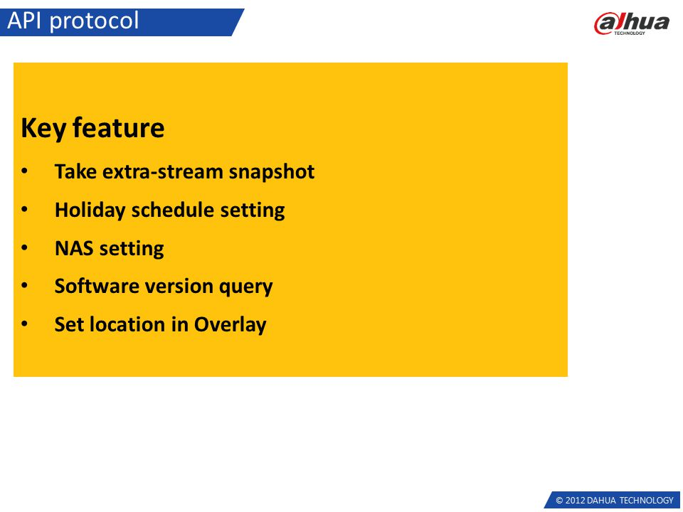 © 2012 DAHUA TECHNOLOGY API protocol Key feature Take extra-stream snapshot Holiday schedule setting NAS setting Software version query Set location i