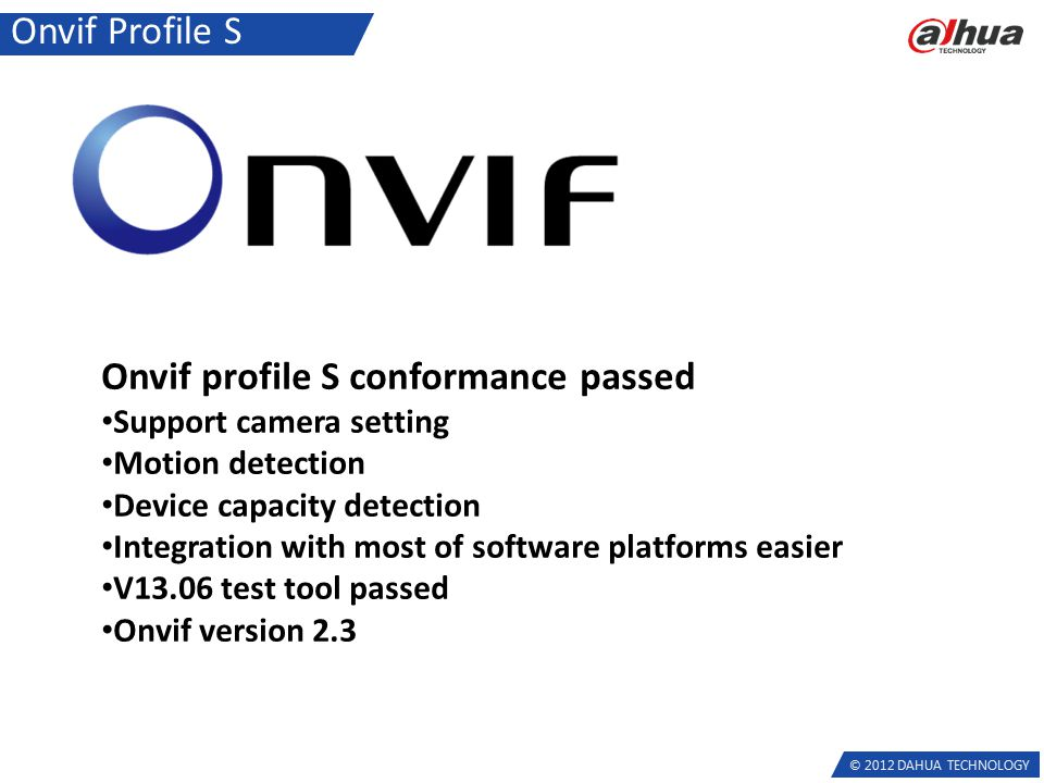© 2012 DAHUA TECHNOLOGY Onvif Profile S Onvif profile S conformance passed Support camera setting Motion detection Device capacity detection Integration with most of software platforms easier V13.06 test tool passed Onvif version 2.3