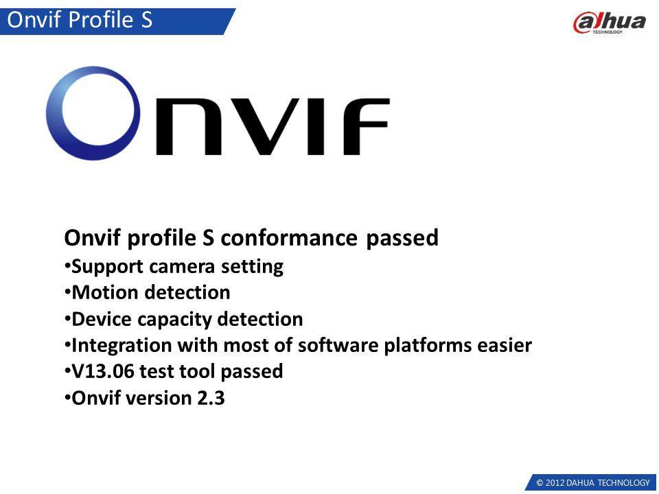 © 2012 DAHUA TECHNOLOGY Onvif Profile S Onvif profile S conformance passed Support camera setting Motion detection Device capacity detection Integrati