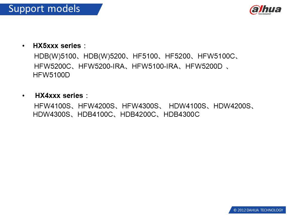 © 2012 DAHUA TECHNOLOGY Support models HX5xxx series : HDB(W)5100 、 HDB(W)5200 、 HF5100 、 HF5200 、 HFW5100C 、 HFW5200C 、 HFW5200-IRA 、 HFW5100-IRA 、 HFW5200D 、 HFW5100D HX4xxx series : HFW4100S 、 HFW4200S 、 HFW4300S 、 HDW4100S 、 HDW4200S 、 HDW4300S 、 HDB4100C 、 HDB4200C 、 HDB4300C