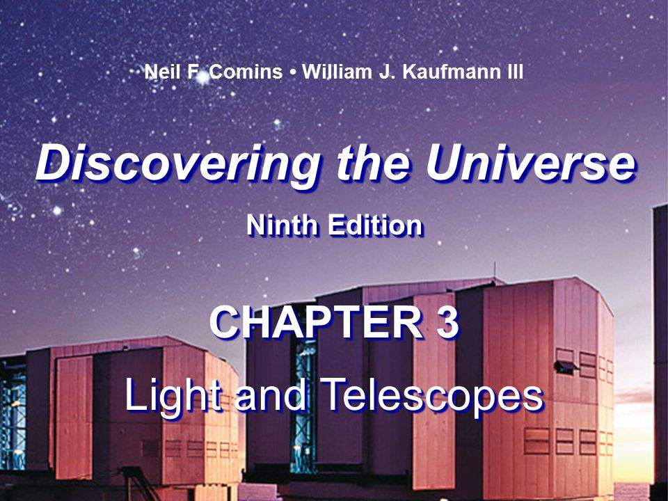 Discovering the Universe Ninth Edition Discovering the Universe Ninth Edition Neil F. Comins William J. Kaufmann III CHAPTER 3 Light and Telescopes CH