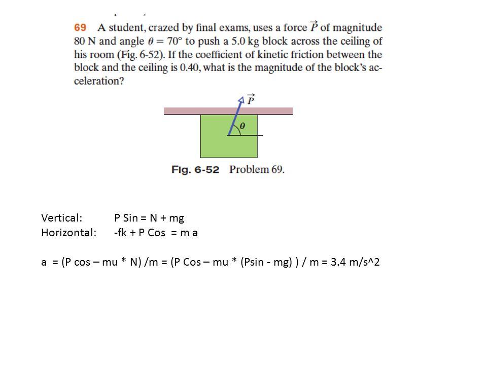 Vertical: P Sin = N + mg Horizontal: -fk + P Cos = m a a = (P cos – mu * N) /m = (P Cos – mu * (Psin - mg) ) / m = 3.4 m/s^2
