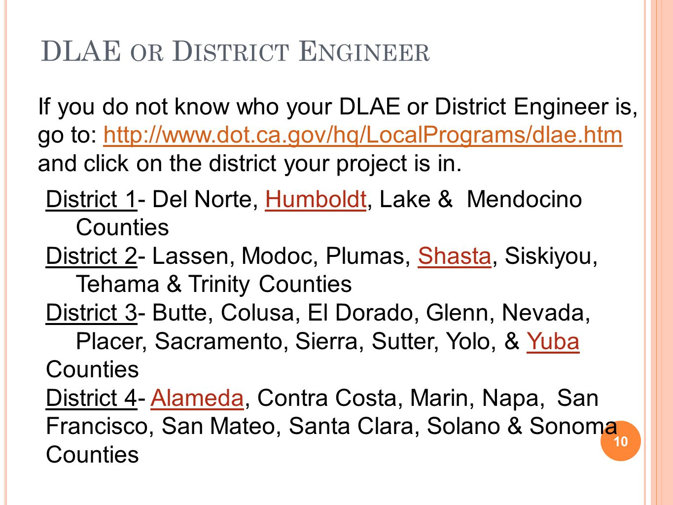 DLAE OR D ISTRICT E NGINEER 10 If you do not know who your DLAE or District Engineer is, go to: http://www.dot.ca.gov/hq/LocalPrograms/dlae.htm and click on the district your project is in.http://www.dot.ca.gov/hq/LocalPrograms/dlae.htm District 1- Del Norte, Humboldt, Lake & Mendocino Counties District 2- Lassen, Modoc, Plumas, Shasta, Siskiyou, Tehama & Trinity Counties District 3- Butte, Colusa, El Dorado, Glenn, Nevada, Placer, Sacramento, Sierra, Sutter, Yolo, & Yuba Counties District 4- Alameda, Contra Costa, Marin, Napa, San Francisco, San Mateo, Santa Clara, Solano & Sonoma Counties
