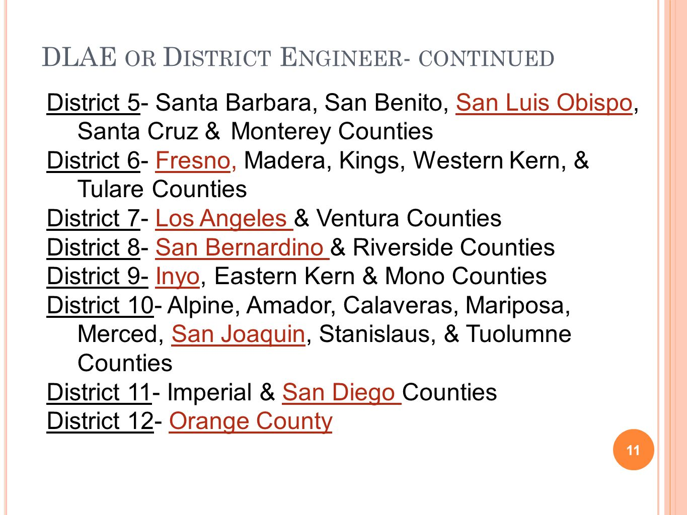 DLAE OR D ISTRICT E NGINEER - CONTINUED 11 District 5- Santa Barbara, San Benito, San Luis Obispo, Santa Cruz & Monterey Counties District 6- Fresno, Madera, Kings, Western Kern, & Tulare Counties District 7- Los Angeles & Ventura Counties District 8- San Bernardino & Riverside Counties District 9- Inyo, Eastern Kern & Mono Counties District 10- Alpine, Amador, Calaveras, Mariposa, Merced, San Joaquin, Stanislaus, & Tuolumne Counties District 11- Imperial & San Diego Counties District 12- Orange County