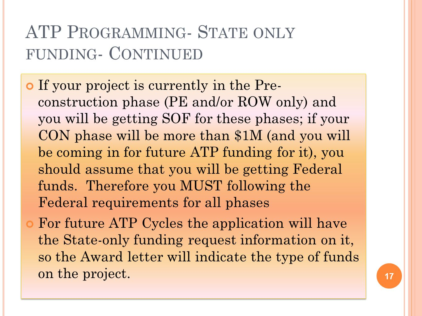 ATP P ROGRAMMING - S TATE ONLY FUNDING - C ONTINUED 17 If your project is currently in the Pre- construction phase (PE and/or ROW only) and you will be getting SOF for these phases; if your CON phase will be more than $1M (and you will be coming in for future ATP funding for it), you should assume that you will be getting Federal funds.