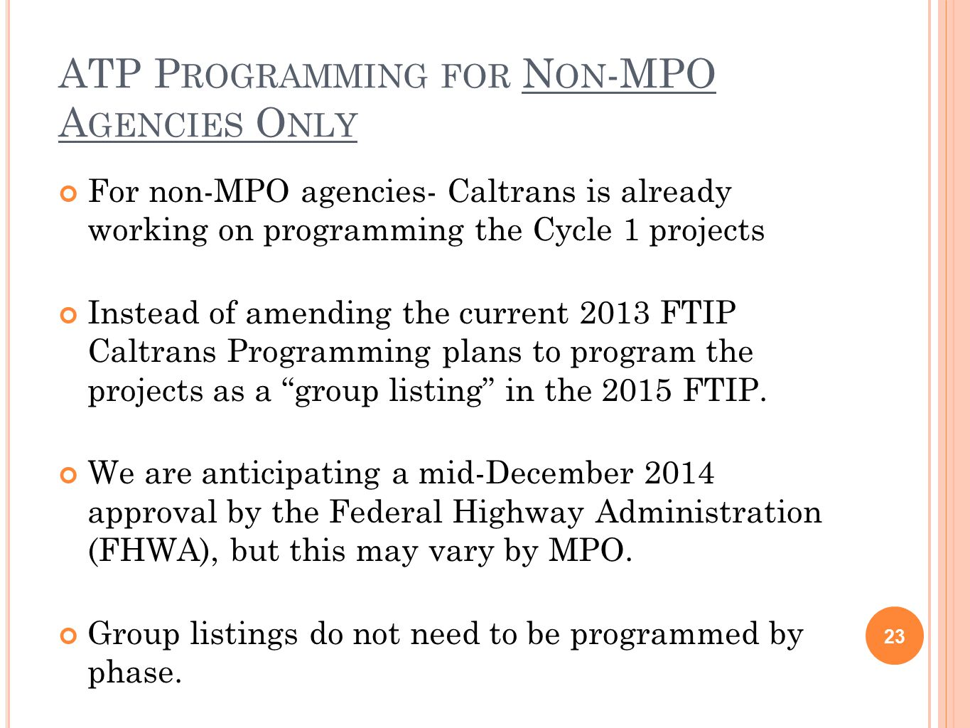 ATP P ROGRAMMING FOR N ON -MPO A GENCIES O NLY 23 For non-MPO agencies- Caltrans is already working on programming the Cycle 1 projects Instead of amending the current 2013 FTIP Caltrans Programming plans to program the projects as a group listing in the 2015 FTIP.