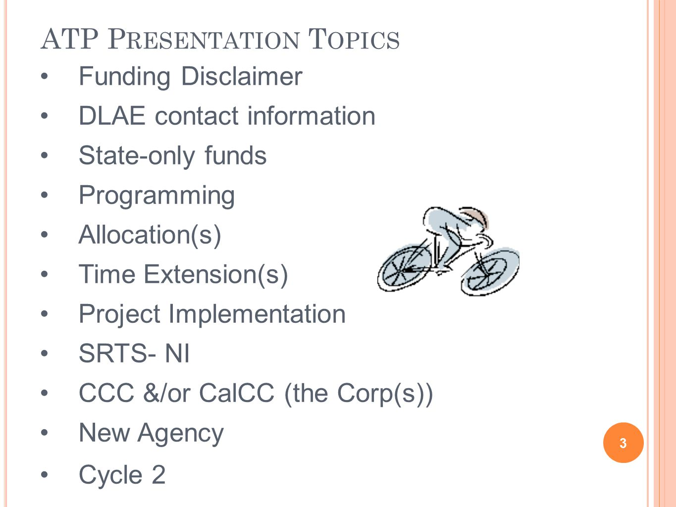 Funding Disclaimer DLAE contact information State-only funds Programming Allocation(s) Time Extension(s) Project Implementation SRTS- NI CCC &/or CalCC (the Corp(s)) New Agency Cycle 2 ATP P RESENTATION T OPICS 3
