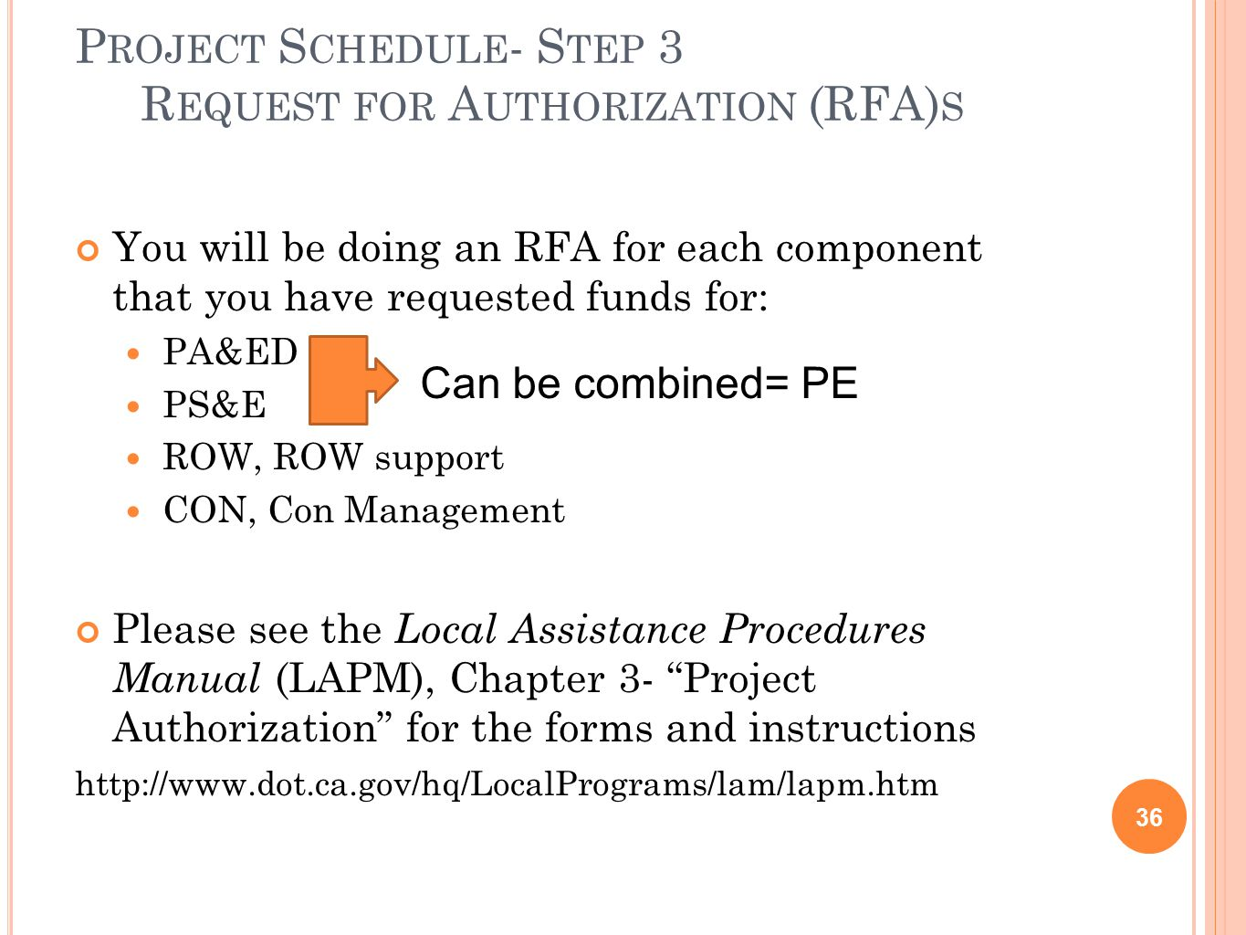 P ROJECT S CHEDULE - S TEP 3 R EQUEST FOR A UTHORIZATION (RFA) S 36 You will be doing an RFA for each component that you have requested funds for: PA&ED PS&E ROW, ROW support CON, Con Management Please see the Local Assistance Procedures Manual (LAPM), Chapter 3- Project Authorization for the forms and instructions http://www.dot.ca.gov/hq/LocalPrograms/lam/lapm.htm Can be combined= PE