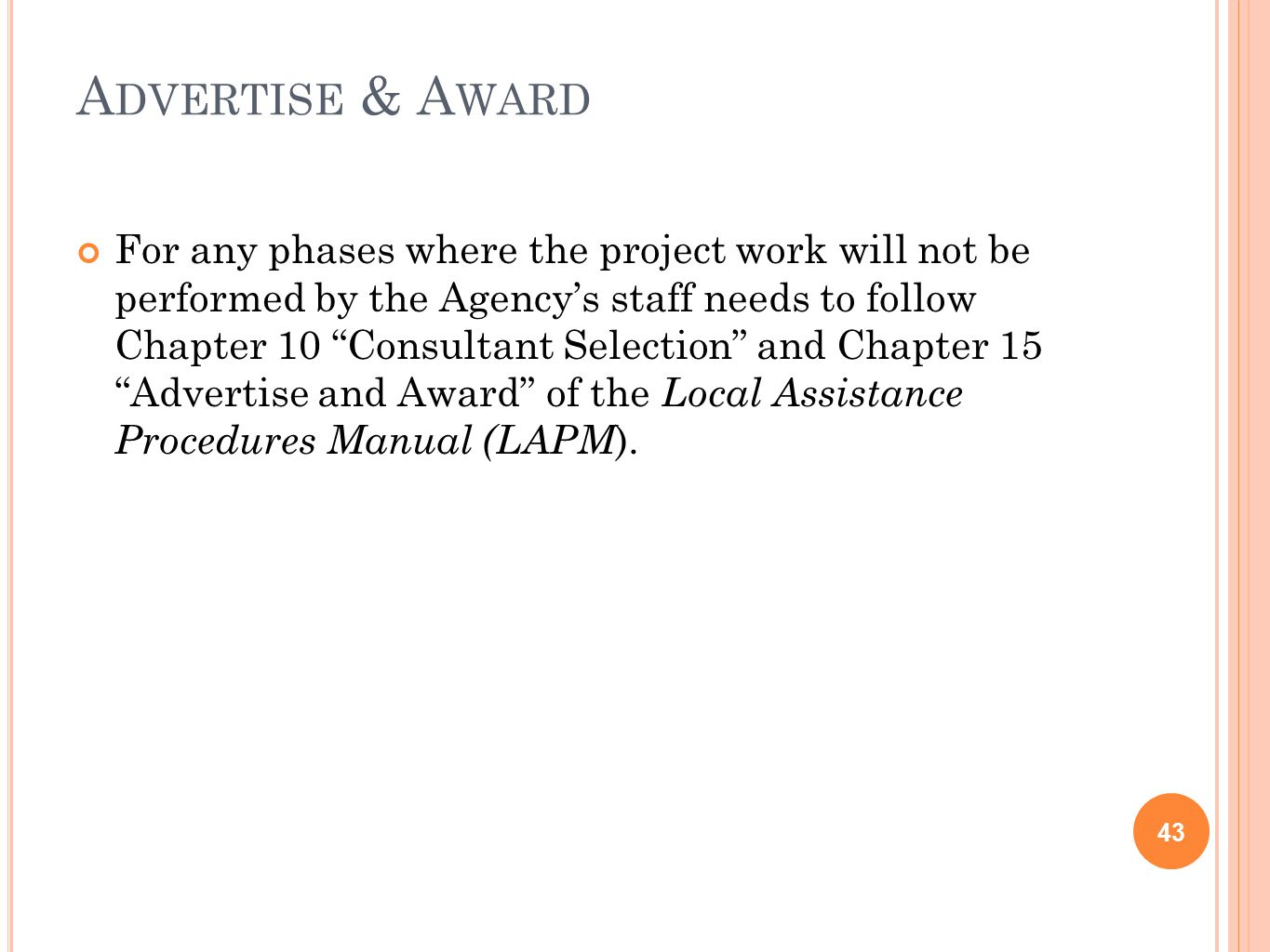 A DVERTISE & A WARD 43 For any phases where the project work will not be performed by the Agency's staff needs to follow Chapter 10 Consultant Selection and Chapter 15 Advertise and Award of the Local Assistance Procedures Manual (LAPM ).