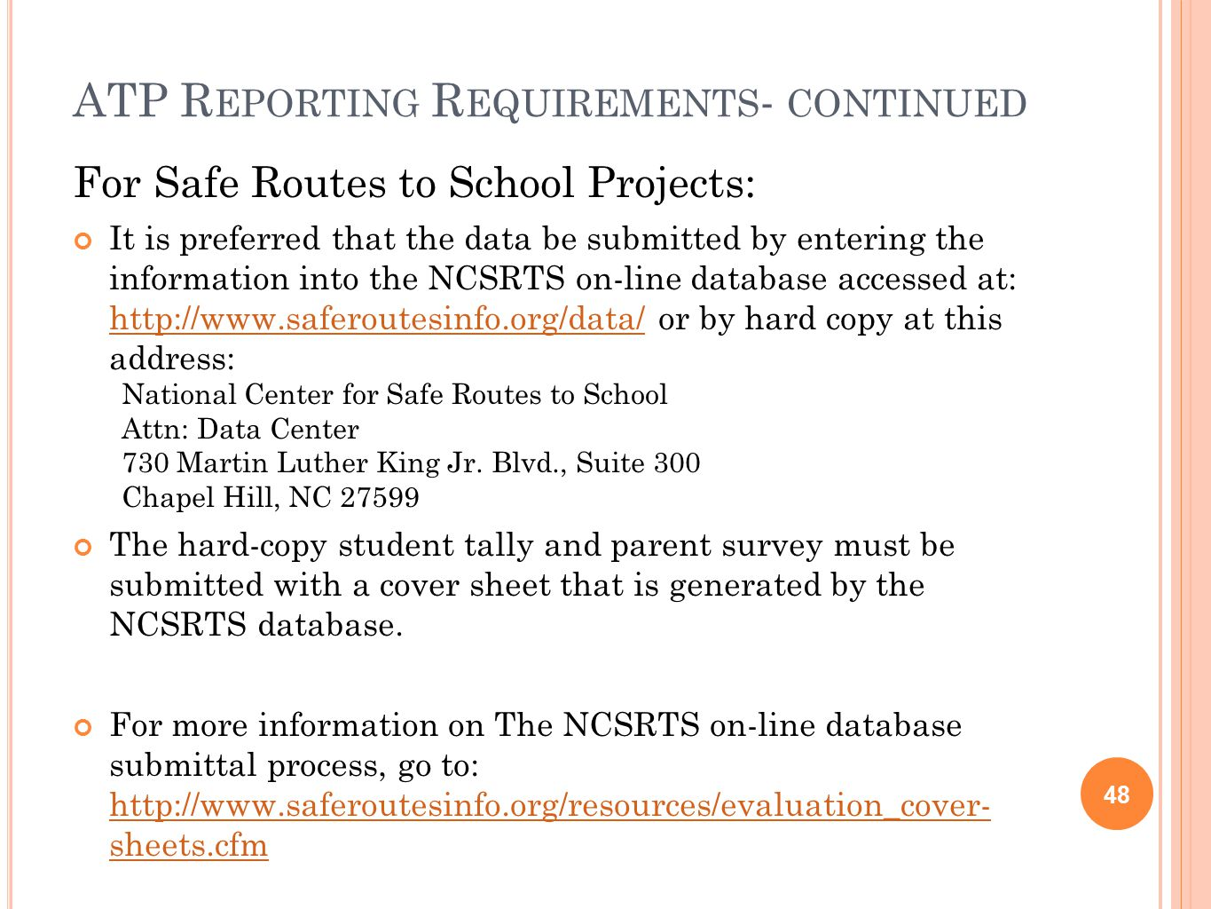 ATP R EPORTING R EQUIREMENTS - CONTINUED 48 For Safe Routes to School Projects: It is preferred that the data be submitted by entering the information into the NCSRTS on-line database accessed at: http://www.saferoutesinfo.org/data/ or by hard copy at this address: http://www.saferoutesinfo.org/data/ National Center for Safe Routes to School Attn: Data Center 730 Martin Luther King Jr.