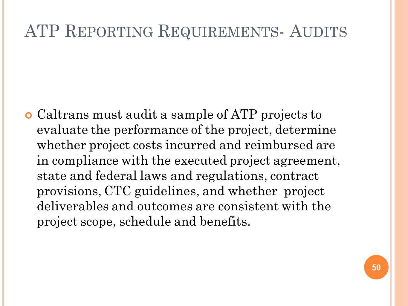 ATP R EPORTING R EQUIREMENTS - A UDITS 50 Caltrans must audit a sample of ATP projects to evaluate the performance of the project, determine whether project costs incurred and reimbursed are in compliance with the executed project agreement, state and federal laws and regulations, contract provisions, CTC guidelines, and whether project deliverables and outcomes are consistent with the project scope, schedule and benefits.