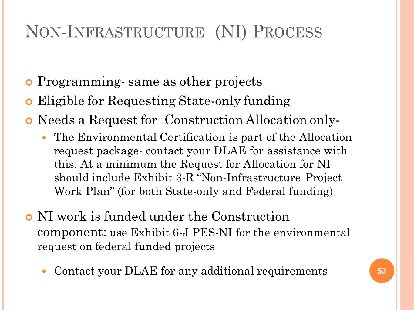 N ON -I NFRASTRUCTURE (NI) P ROCESS 53 Programming- same as other projects Eligible for Requesting State-only funding Needs a Request for Construction Allocation only- The Environmental Certification is part of the Allocation request package- contact your DLAE for assistance with this.