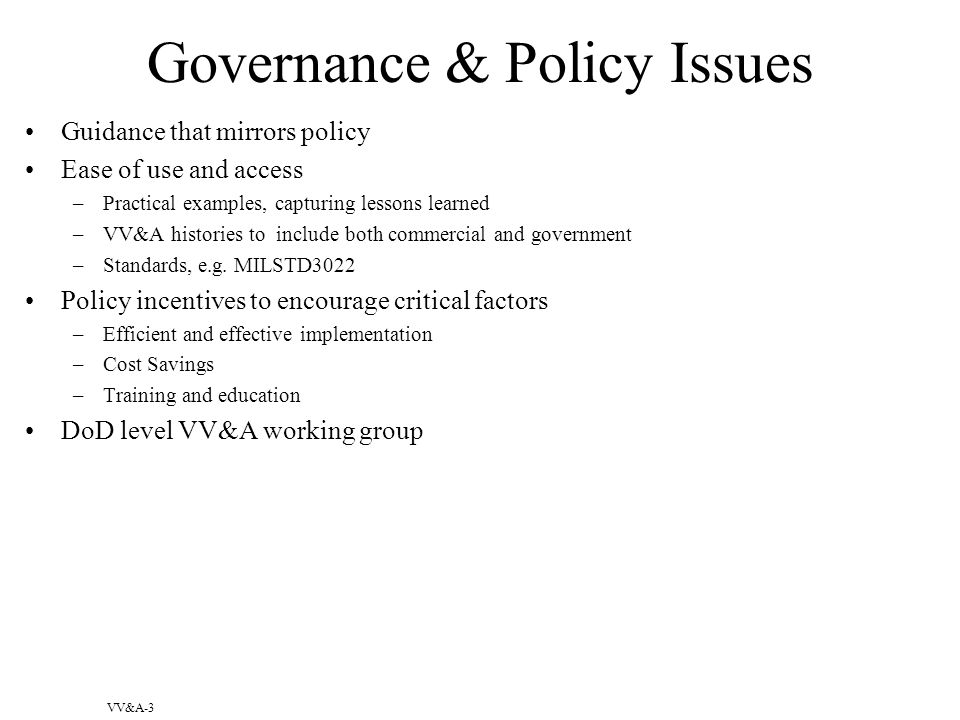 VV&A-3 Governance & Policy Issues Guidance that mirrors policy Ease of use and access –Practical examples, capturing lessons learned –VV&A histories to include both commercial and government –Standards, e.g.