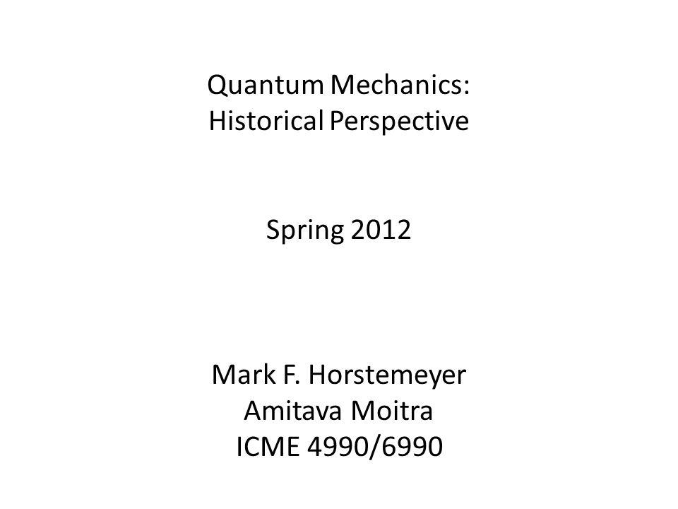 Quantum Mechanics: Historical Perspective Spring 2012 Mark F.