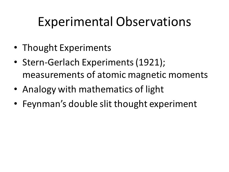 Experimental Observations Thought Experiments Stern-Gerlach Experiments (1921); measurements of atomic magnetic moments Analogy with mathematics of li
