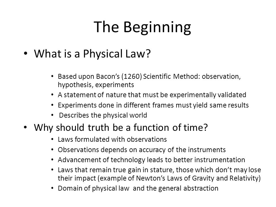 The Beginning What is a Physical Law? Based upon Bacon's (1260) Scientific Method: observation, hypothesis, experiments A statement of nature that mus