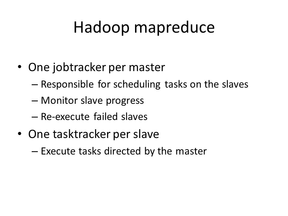 Hadoop mapreduce One jobtracker per master – Responsible for scheduling tasks on the slaves – Monitor slave progress – Re-execute failed slaves One ta
