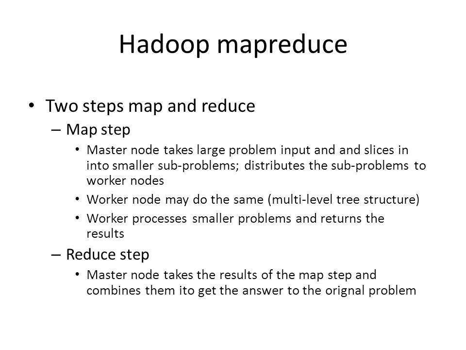 Hadoop mapreduce Two steps map and reduce – Map step Master node takes large problem input and and slices in into smaller sub-problems; distributes the sub-problems to worker nodes Worker node may do the same (multi-level tree structure) Worker processes smaller problems and returns the results – Reduce step Master node takes the results of the map step and combines them ito get the answer to the orignal problem