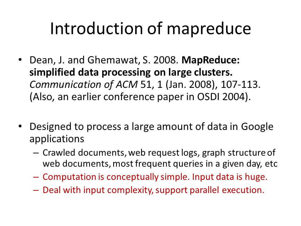 Introduction of mapreduce Dean, J. and Ghemawat, S. 2008. MapReduce: simplified data processing on large clusters. Communication of ACM 51, 1 (Jan. 20