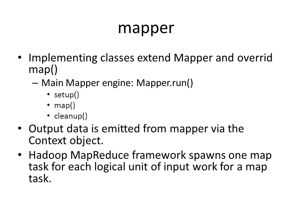 mapper Implementing classes extend Mapper and overrid map() – Main Mapper engine: Mapper.run() setup() map() cleanup() Output data is emitted from map