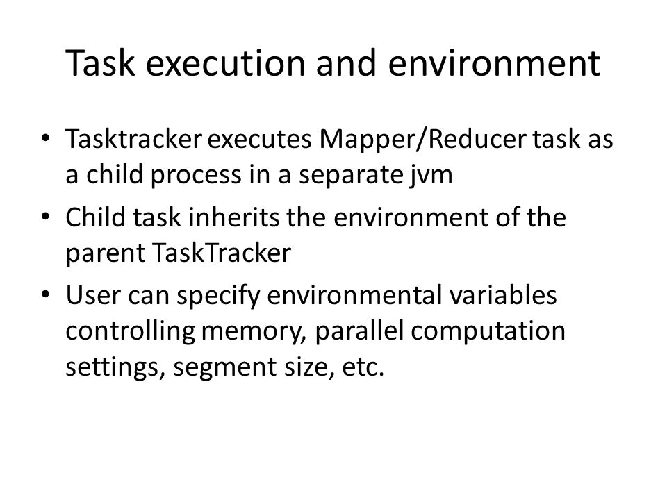 Task execution and environment Tasktracker executes Mapper/Reducer task as a child process in a separate jvm Child task inherits the environment of th