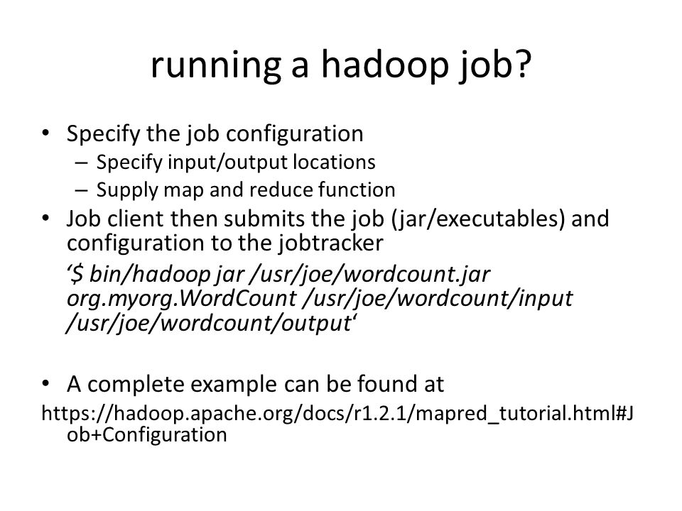 running a hadoop job? Specify the job configuration – Specify input/output locations – Supply map and reduce function Job client then submits the job