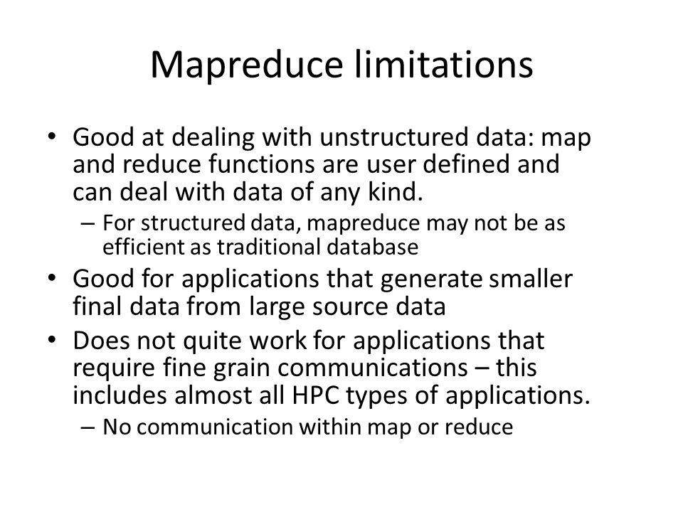 Mapreduce limitations Good at dealing with unstructured data: map and reduce functions are user defined and can deal with data of any kind.