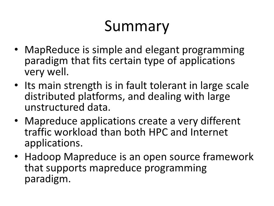 Summary MapReduce is simple and elegant programming paradigm that fits certain type of applications very well. Its main strength is in fault tolerant