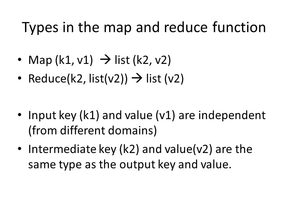 Types in the map and reduce function Map (k1, v1)  list (k2, v2) Reduce(k2, list(v2))  list (v2) Input key (k1) and value (v1) are independent (from