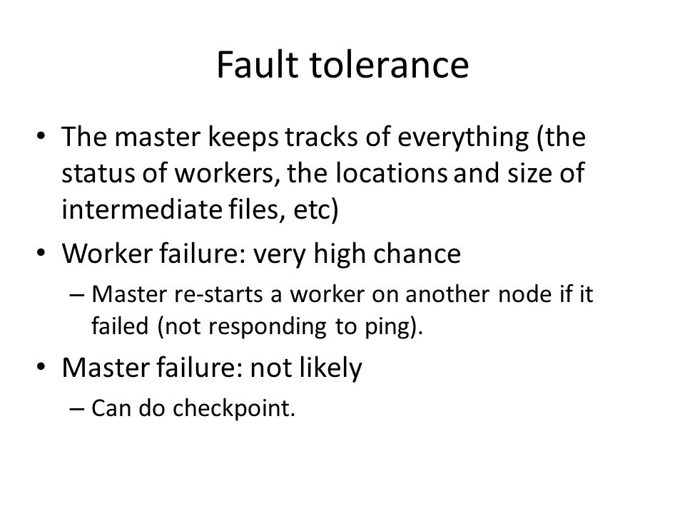 Fault tolerance The master keeps tracks of everything (the status of workers, the locations and size of intermediate files, etc) Worker failure: very