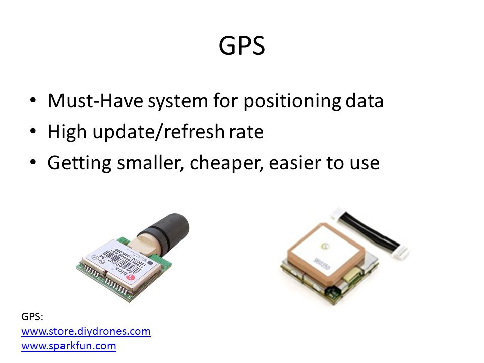 GPS Must-Have system for positioning data High update/refresh rate Getting smaller, cheaper, easier to use GPS: www.store.diydrones.com www.sparkfun.c