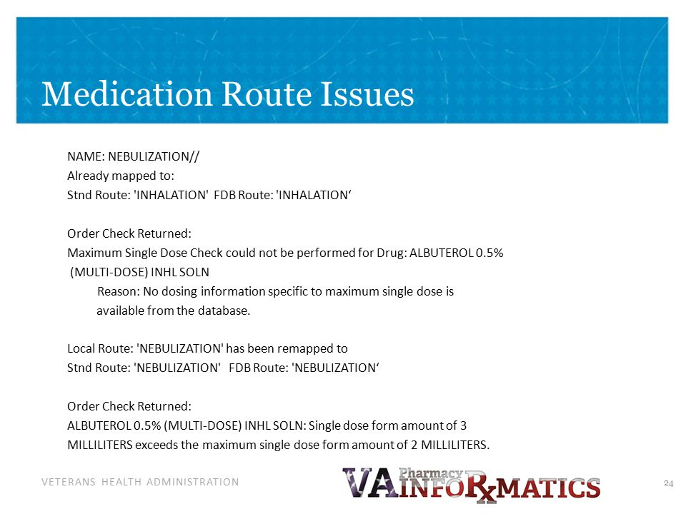 VETERANS HEALTH ADMINISTRATION Medication Route Issues NAME: NEBULIZATION// Already mapped to: Stnd Route: INHALATION FDB Route: INHALATION' Order Check Returned: Maximum Single Dose Check could not be performed for Drug: ALBUTEROL 0.5% (MULTI-DOSE) INHL SOLN Reason: No dosing information specific to maximum single dose is available from the database.