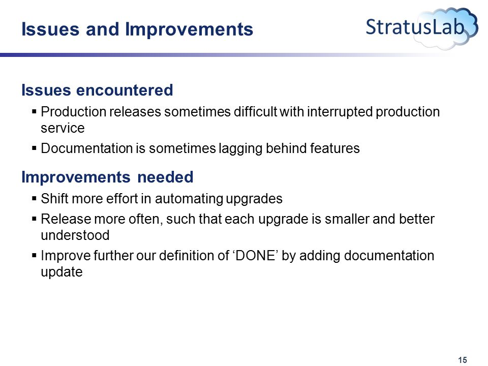 15 Issues and Improvements Issues encountered  Production releases sometimes difficult with interrupted production service  Documentation is sometimes lagging behind features Improvements needed  Shift more effort in automating upgrades  Release more often, such that each upgrade is smaller and better understood  Improve further our definition of 'DONE' by adding documentation update