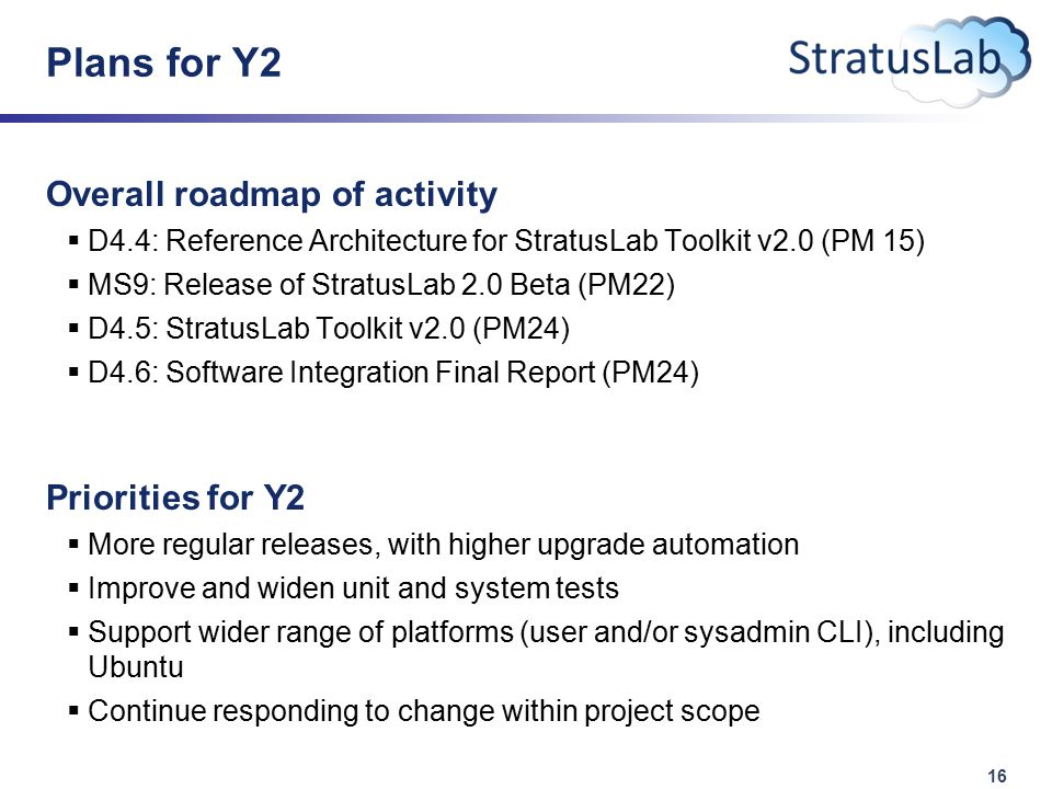 16 Plans for Y2 Overall roadmap of activity  D4.4: Reference Architecture for StratusLab Toolkit v2.0 (PM 15)  MS9: Release of StratusLab 2.0 Beta (PM22)  D4.5: StratusLab Toolkit v2.0 (PM24)  D4.6: Software Integration Final Report (PM24) Priorities for Y2  More regular releases, with higher upgrade automation  Improve and widen unit and system tests  Support wider range of platforms (user and/or sysadmin CLI), including Ubuntu  Continue responding to change within project scope