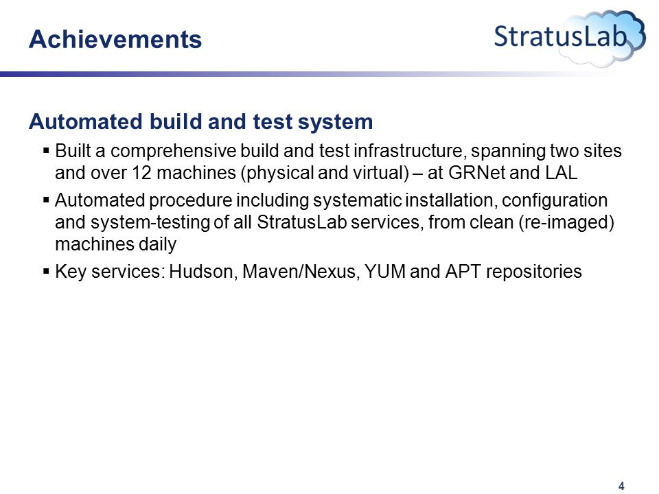 4 Achievements Automated build and test system  Built a comprehensive build and test infrastructure, spanning two sites and over 12 machines (physical and virtual) – at GRNet and LAL  Automated procedure including systematic installation, configuration and system-testing of all StratusLab services, from clean (re-imaged) machines daily  Key services: Hudson, Maven/Nexus, YUM and APT repositories