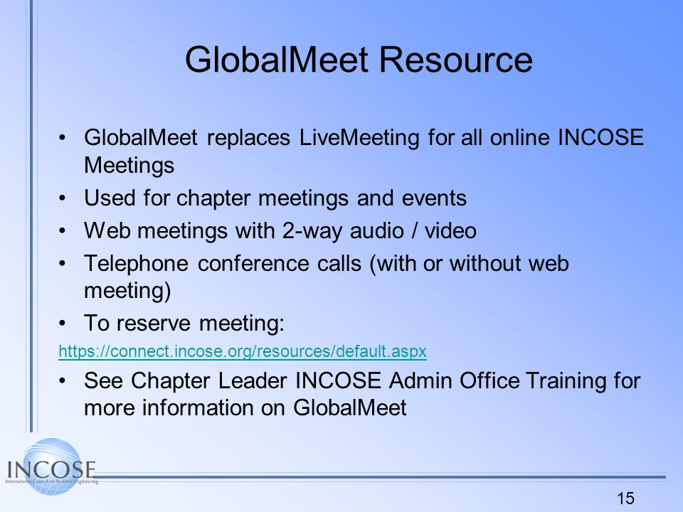 15 GlobalMeet Resource GlobalMeet replaces LiveMeeting for all online INCOSE Meetings Used for chapter meetings and events Web meetings with 2-way audio / video Telephone conference calls (with or without web meeting) To reserve meeting:   See Chapter Leader INCOSE Admin Office Training for more information on GlobalMeet