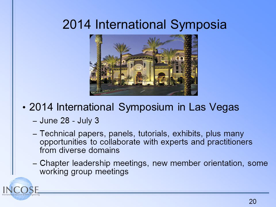 International Symposia 2014 International Symposium in Las Vegas – June 28 - July 3 – Technical papers, panels, tutorials, exhibits, plus many opportunities to collaborate with experts and practitioners from diverse domains – Chapter leadership meetings, new member orientation, some working group meetings