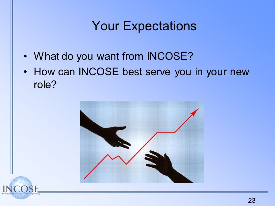 23 Your Expectations What do you want from INCOSE How can INCOSE best serve you in your new role