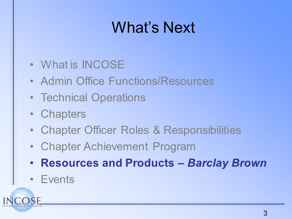 14 What's Next What is INCOSE Admin Office Functions/Resources Technical Operations Chapters Chapter Officer Roles & Responsibilities Chapter Achievement Program Resources and Products Events – Barclay Brown