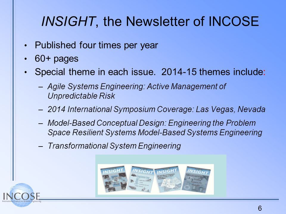 6 INSIGHT, the Newsletter of INCOSE Published four times per year 60+ pages Special theme in each issue.