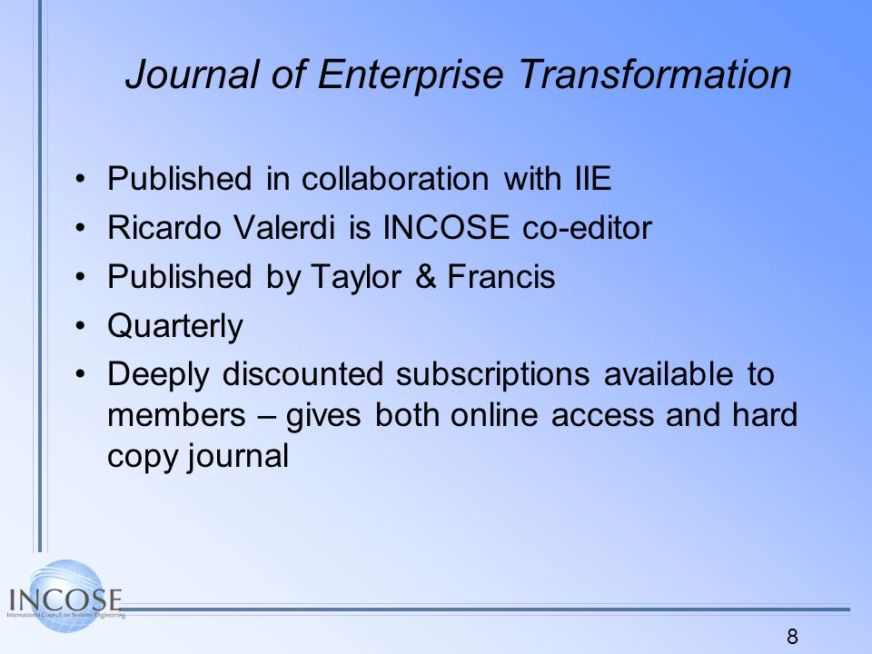 8 Journal of Enterprise Transformation Published in collaboration with IIE Ricardo Valerdi is INCOSE co-editor Published by Taylor & Francis Quarterly Deeply discounted subscriptions available to members – gives both online access and hard copy journal
