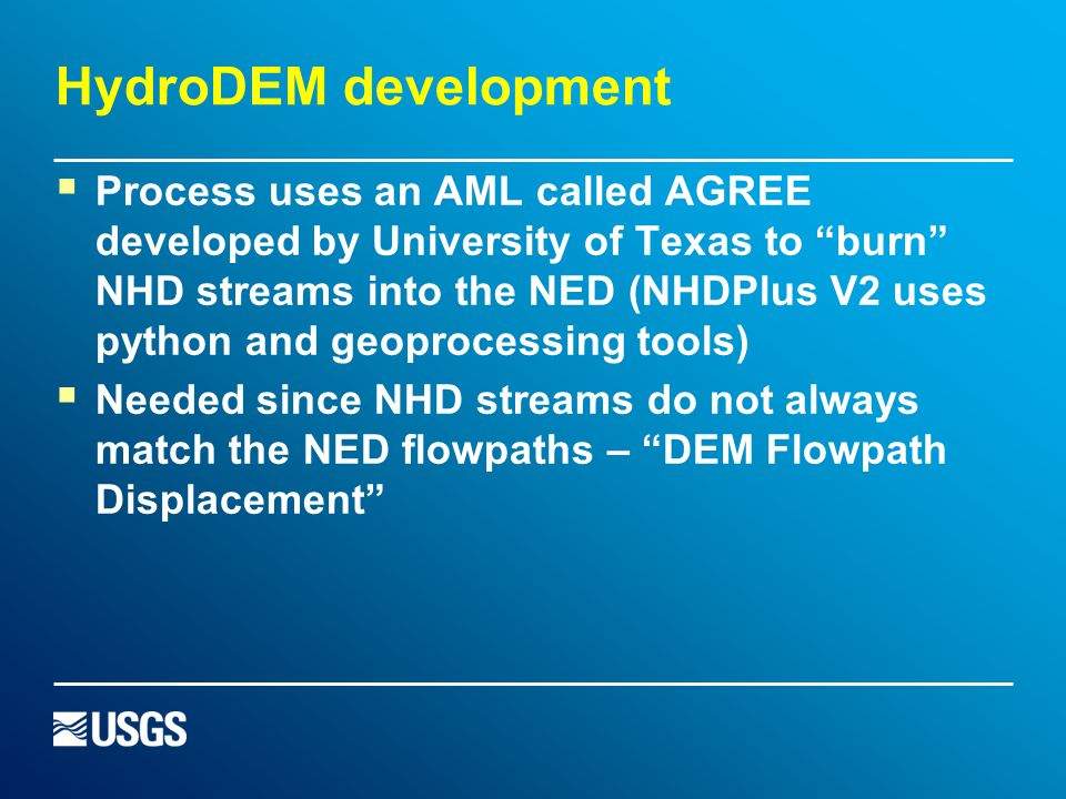 HydroDEM development  Process uses an AML called AGREE developed by University of Texas to burn NHD streams into the NED (NHDPlus V2 uses python and geoprocessing tools)  Needed since NHD streams do not always match the NED flowpaths – DEM Flowpath Displacement